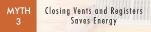 Myth 3: Closing Vents and Registers Saves Energy